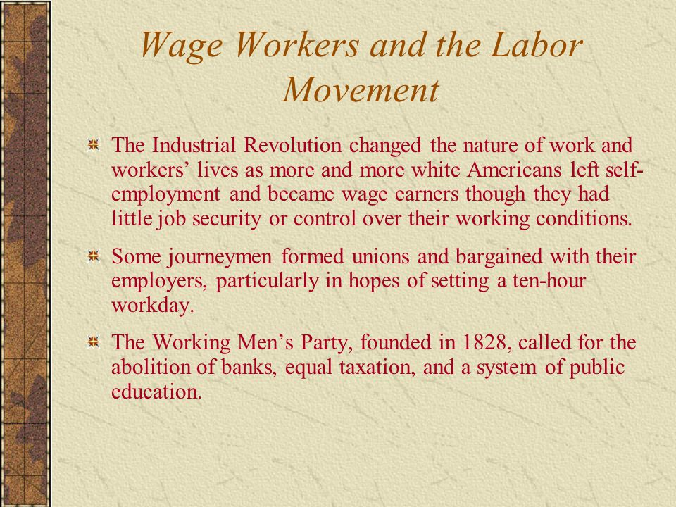 Wage Workers and the Labor Movement The Industrial Revolution changed the nature of work and workers' lives as more and more white Americans left self- employment and became wage earners though they had little job security or control over their working conditions.