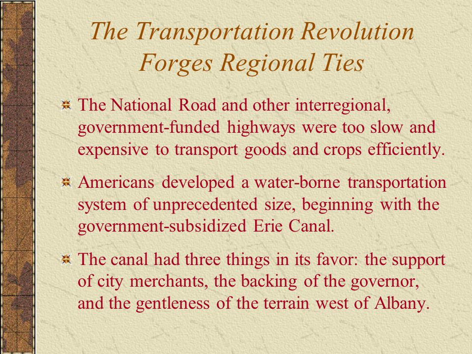 The Transportation Revolution Forges Regional Ties The National Road and other interregional, government-funded highways were too slow and expensive to transport goods and crops efficiently.