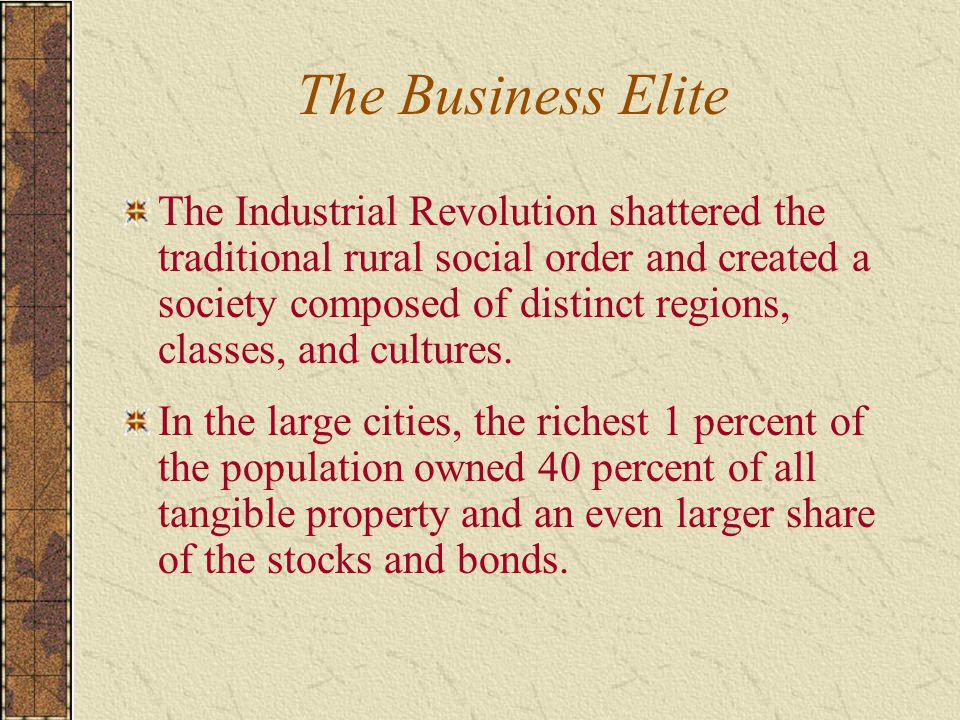 The Business Elite The Industrial Revolution shattered the traditional rural social order and created a society composed of distinct regions, classes, and cultures.