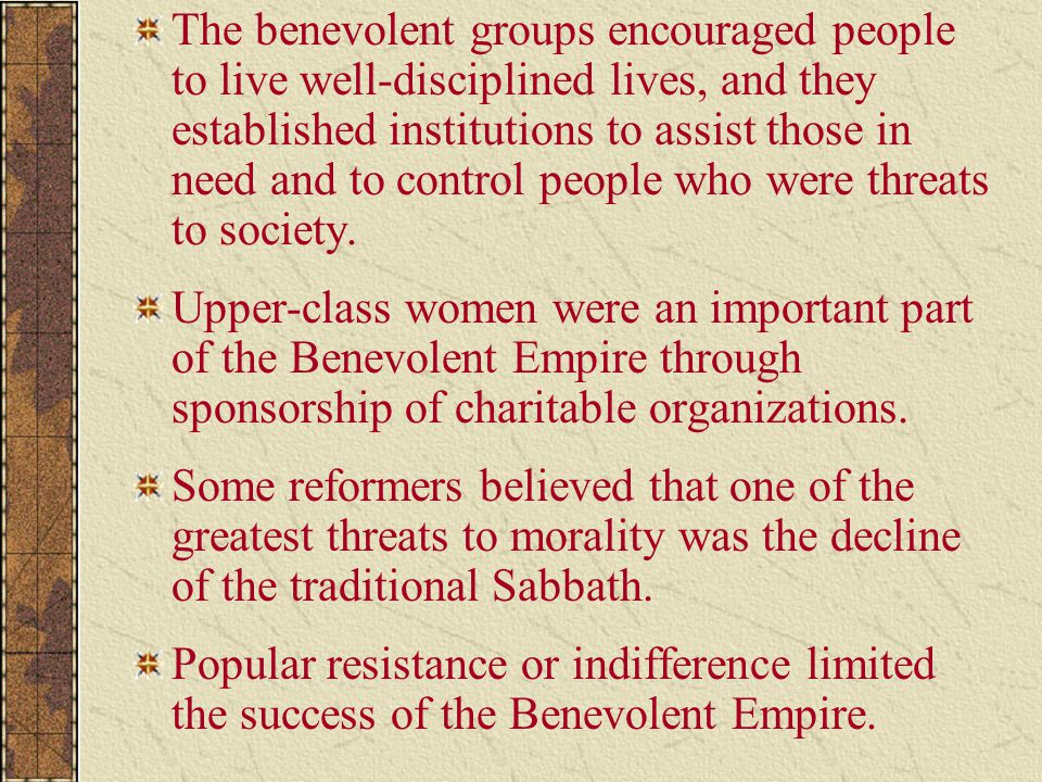 The benevolent groups encouraged people to live well-disciplined lives, and they established institutions to assist those in need and to control people who were threats to society.