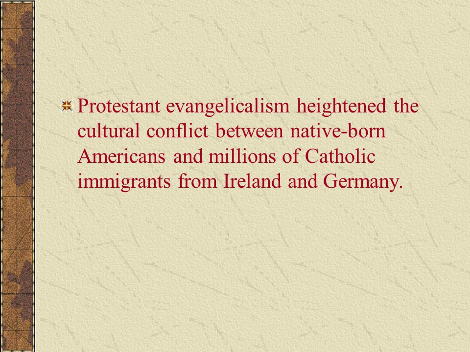 Protestant evangelicalism heightened the cultural conflict between native-born Americans and millions of Catholic immigrants from Ireland and Germany.