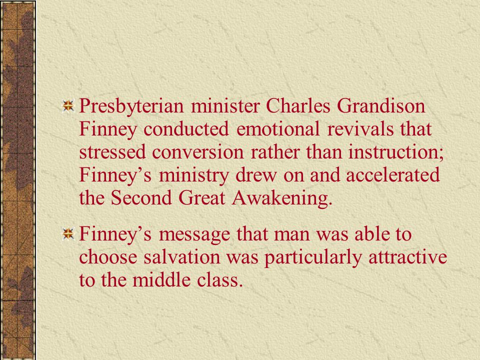 Presbyterian minister Charles Grandison Finney conducted emotional revivals that stressed conversion rather than instruction; Finney's ministry drew on and accelerated the Second Great Awakening.