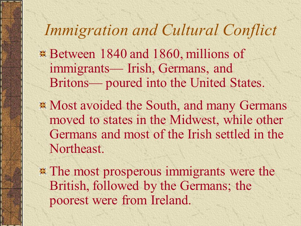 Immigration and Cultural Conflict Between 1840 and 1860, millions of immigrants— Irish, Germans, and Britons— poured into the United States.