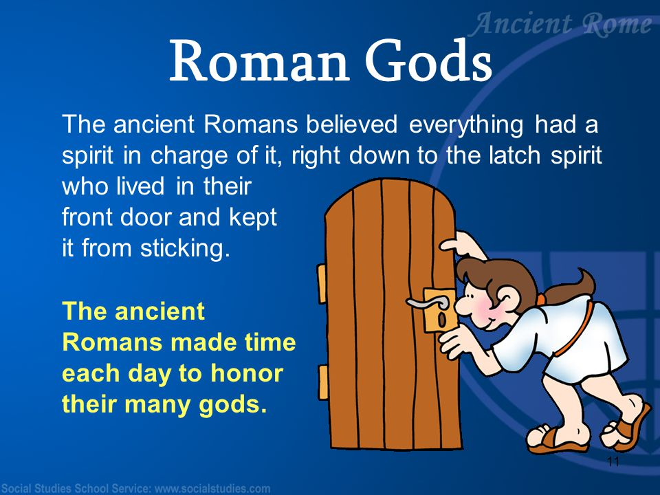 11 The ancient Romans made time each day to honor their many gods. The ancient Romans believed everything had a spirit in charge of it, right down to