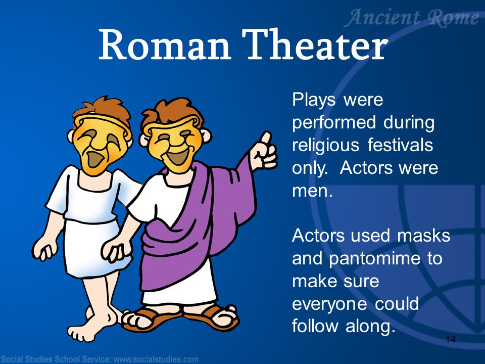 14 Plays were performed during religious festivals only. Actors were men. Actors used masks and pantomime to make sure everyone could follow along. Ro