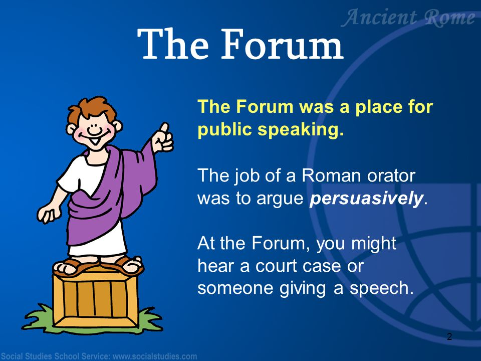 2 The Forum was a place for public speaking. The job of a Roman orator was to argue persuasively. At the Forum, you might hear a court case or someone