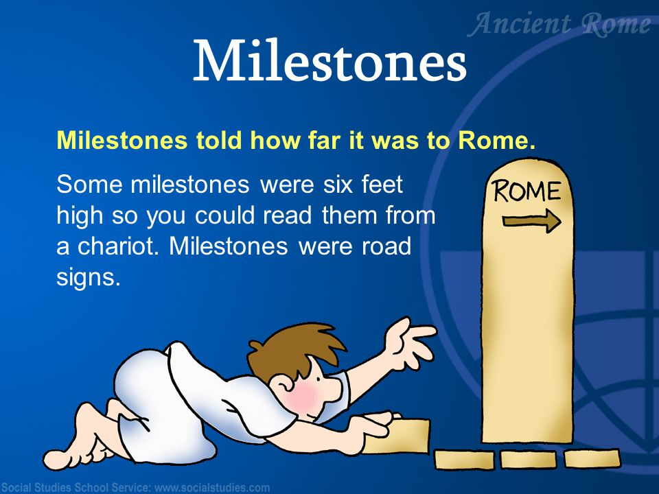 29 Milestones told how far it was to Rome. Some milestones were six feet high so you could read them from a chariot. Milestones were road signs. Miles
