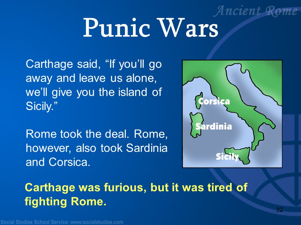 "32 Carthage said, ""If you'll go away and leave us alone, we'll give you the island of Sicily."" Rome took the deal. Rome, however, also took Sardinia a"