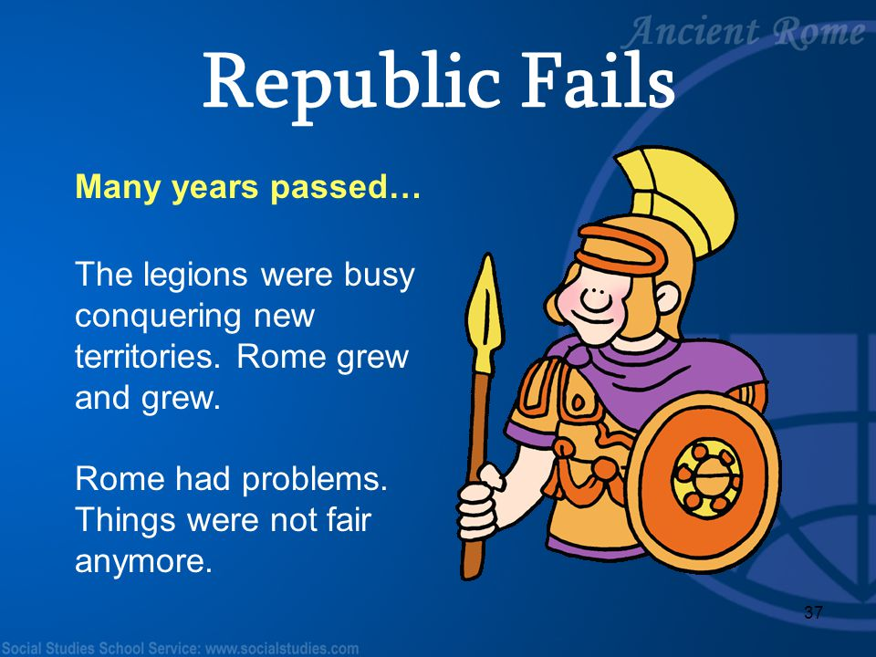 37 Many years passed… The legions were busy conquering new territories. Rome grew and grew. Rome had problems. Things were not fair anymore. Republic