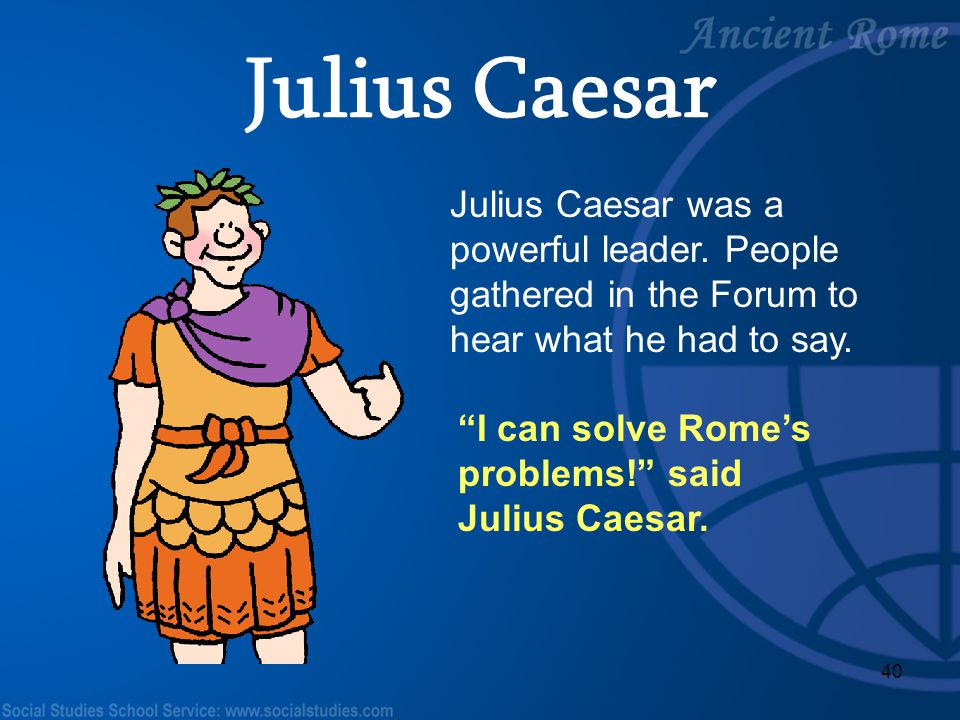 "40 Julius Caesar was a powerful leader. People gathered in the Forum to hear what he had to say. ""I can solve Rome's problems!"" said Julius Caesar. Ju"