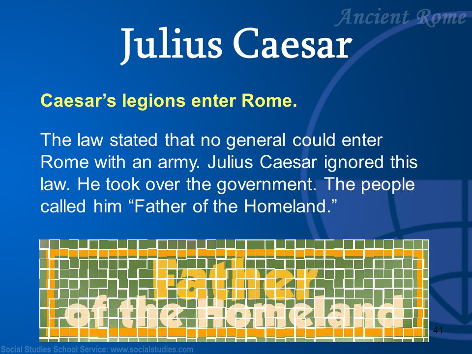 41 Caesar's legions enter Rome. The law stated that no general could enter Rome with an army. Julius Caesar ignored this law. He took over the governm