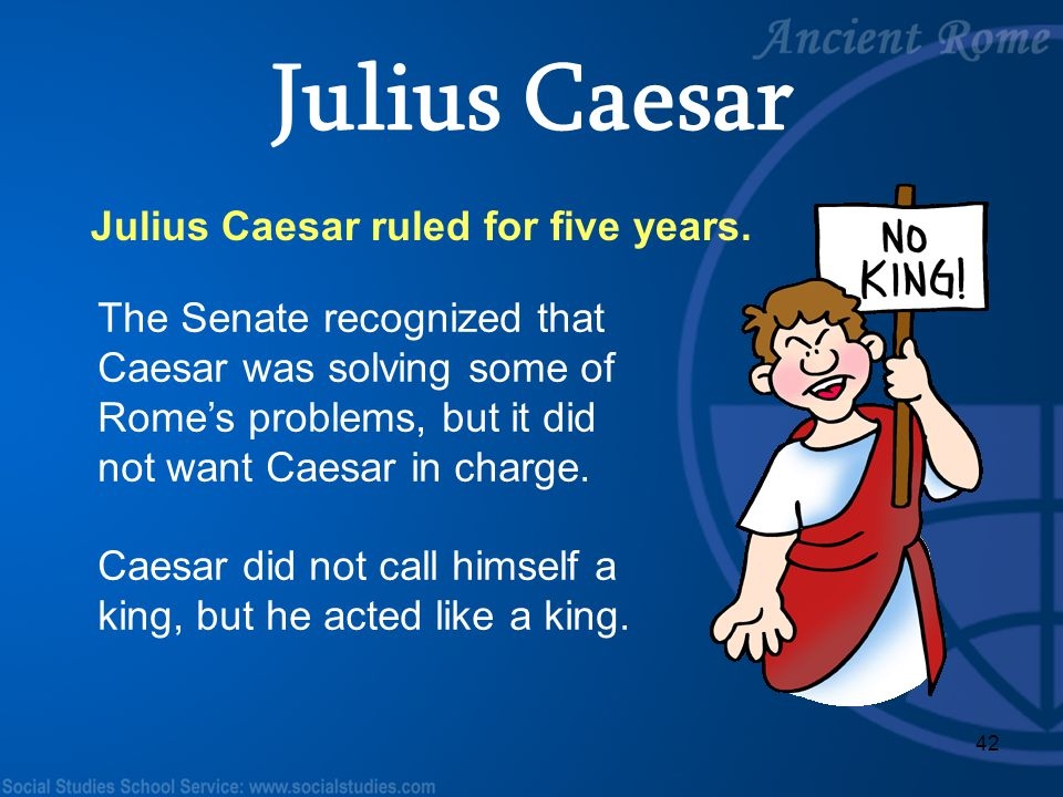 42 Julius Caesar ruled for five years. The Senate recognized that Caesar was solving some of Rome's problems, but it did not want Caesar in charge. Ca