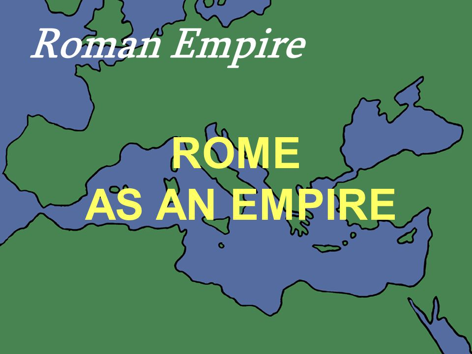 44 ROME AS AN EMPIRE Roman Empire