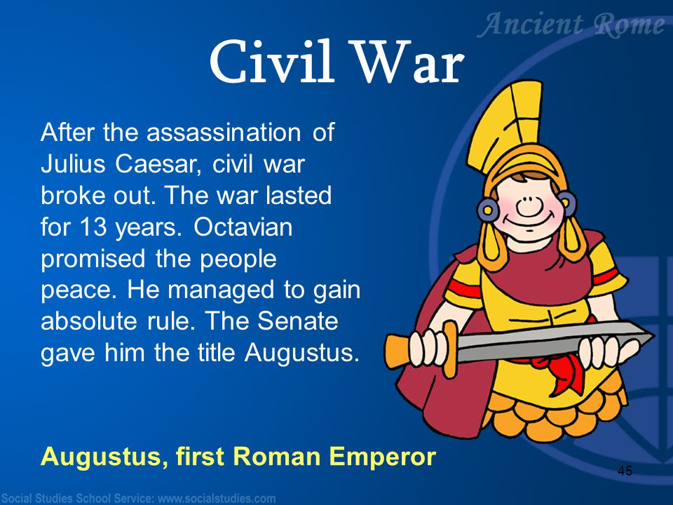 45 After the assassination of Julius Caesar, civil war broke out. The war lasted for 13 years. Octavian promised the people peace. He managed to gain