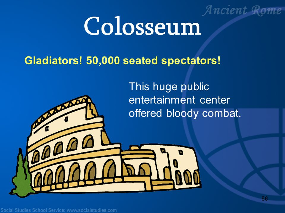 56 Gladiators! 50,000 seated spectators! This huge public entertainment center offered bloody combat. Colosseum
