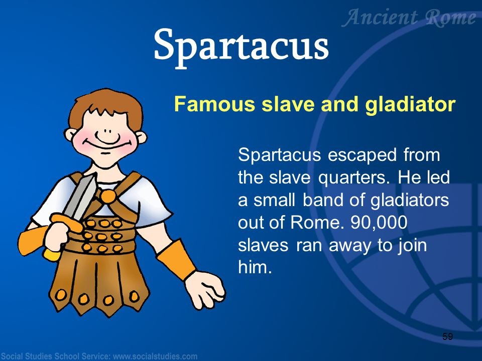 59 Famous slave and gladiator Spartacus escaped from the slave quarters. He led a small band of gladiators out of Rome. 90,000 slaves ran away to join