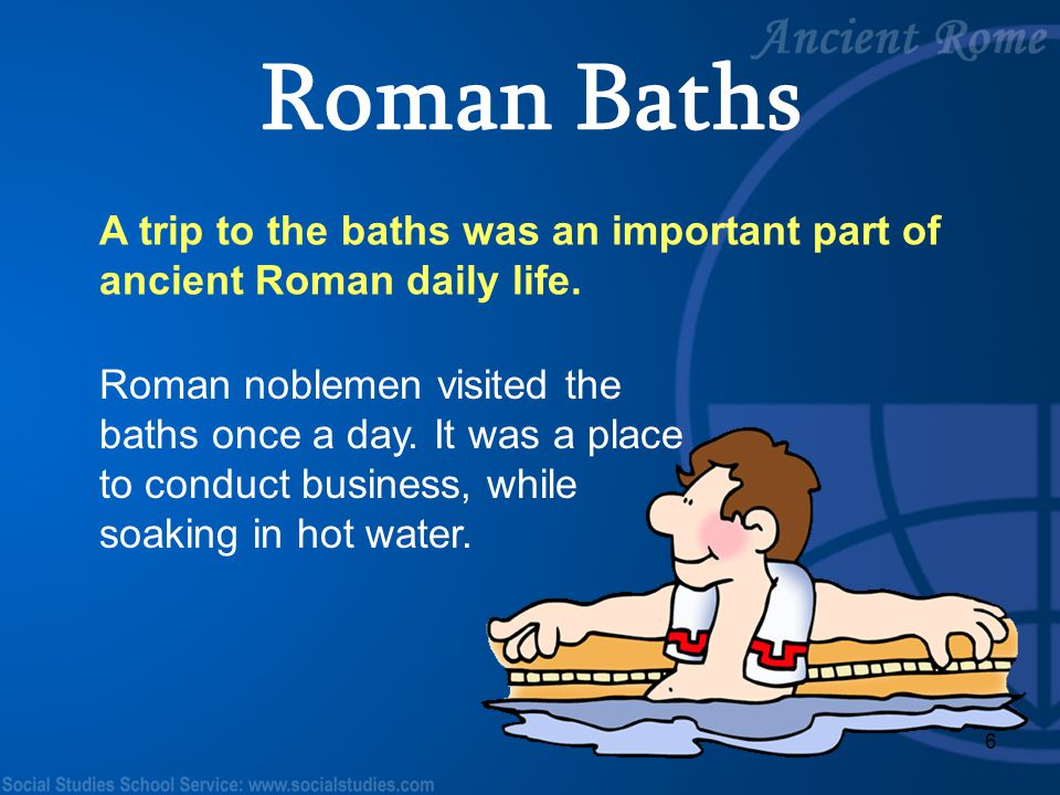 6 A trip to the baths was an important part of ancient Roman daily life. Roman noblemen visited the baths once a day. It was a place to conduct busine