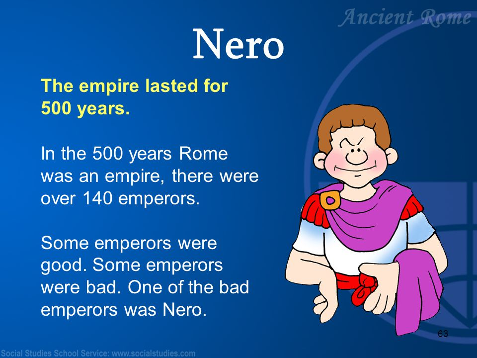 63 The empire lasted for 500 years. In the 500 years Rome was an empire, there were over 140 emperors. Some emperors were good. Some emperors were bad
