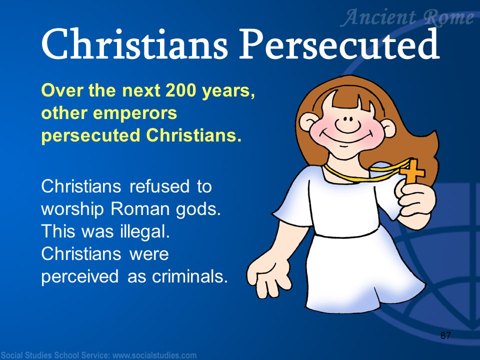 67 Over the next 200 years, other emperors persecuted Christians. Christians refused to worship Roman gods. This was illegal. Christians were perceive