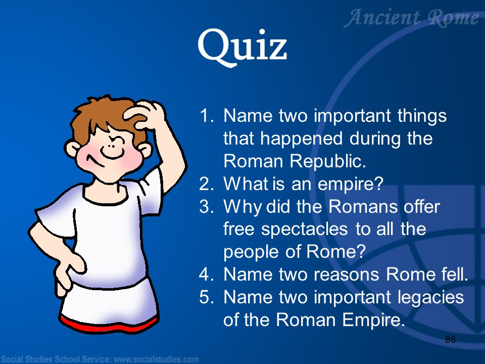 86 1.Name two important things that happened during the Roman Republic. 2.What is an empire? 3.Why did the Romans offer free spectacles to all the peo