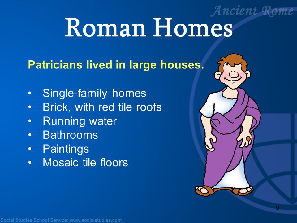 9 Patricians lived in large houses. Single-family homes Brick, with red tile roofs Running water Bathrooms Paintings Mosaic tile floors Roman Homes