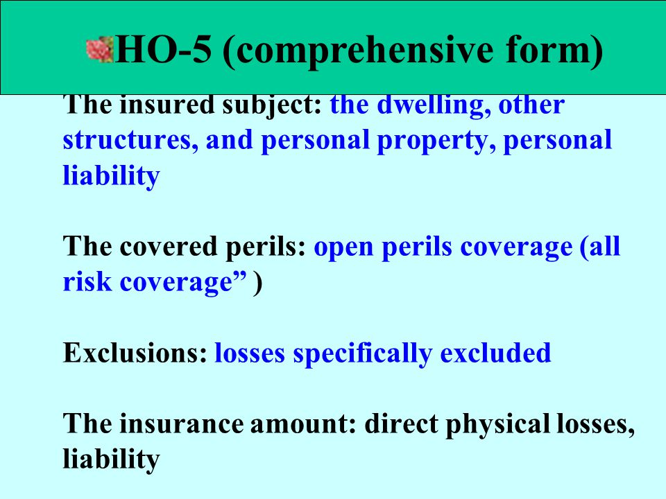 The insured subject: the dwelling, other structures, and personal property, personal liability The covered perils: open perils coverage (all risk cove