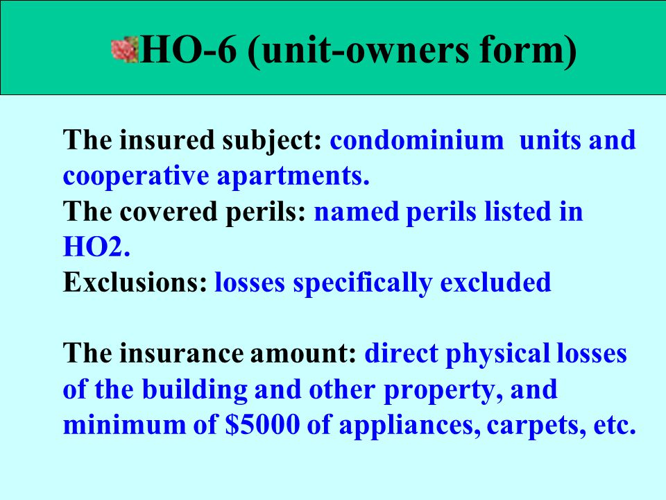 The insured subject: condominium units and cooperative apartments. The covered perils: named perils listed in HO2. Exclusions: losses specifically exc
