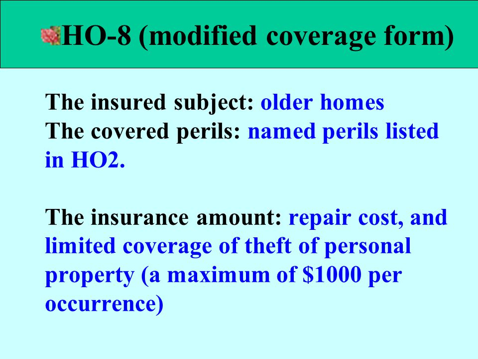 The insured subject: older homes The covered perils: named perils listed in HO2. The insurance amount: repair cost, and limited coverage of theft of p