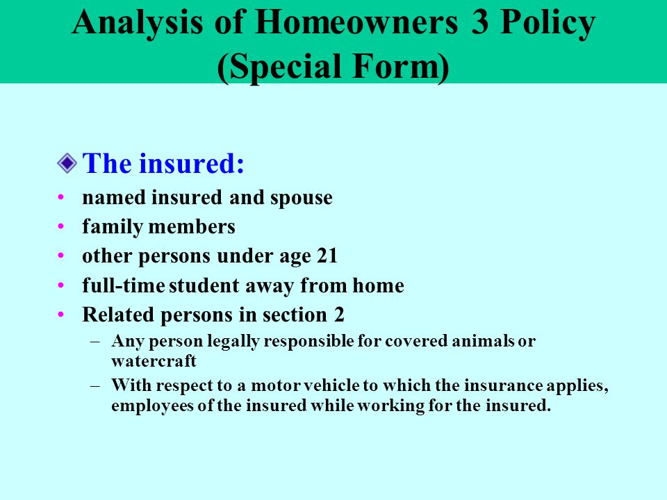 Analysis of Homeowners 3 Policy (Special Form) The insured: named insured and spouse family members other persons under age 21 full-time student away
