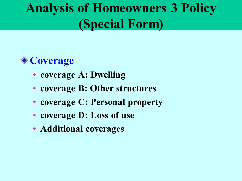 Analysis of Homeowners 3 Policy (Special Form) Coverage coverage A: Dwelling coverage B: Other structures coverage C: Personal property coverage D: Lo