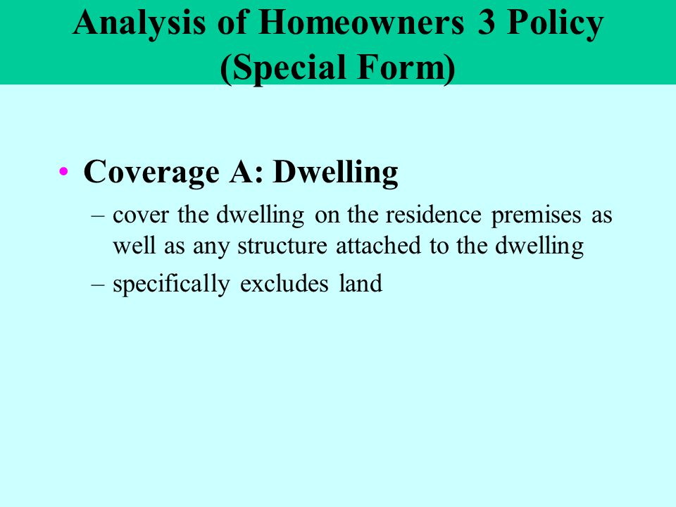 Analysis of Homeowners 3 Policy (Special Form) Coverage A: Dwelling –cover the dwelling on the residence premises as well as any structure attached to