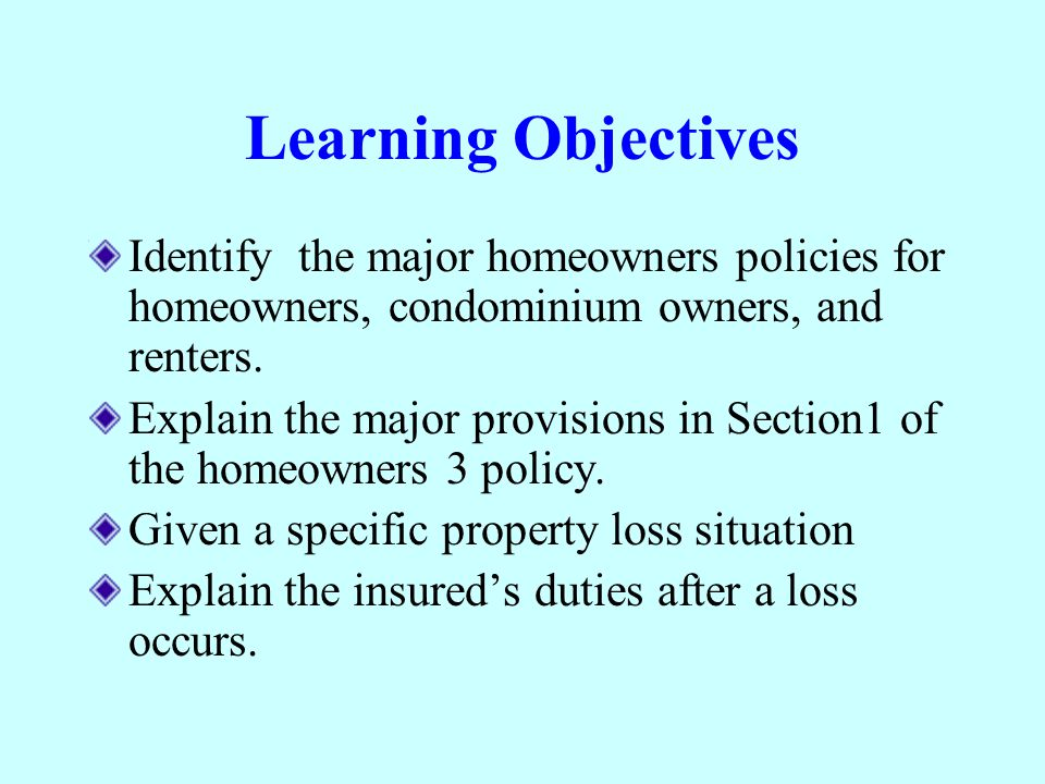 Learning Objectives Identify the major homeowners policies for homeowners, condominium owners, and renters. Explain the major provisions in Section1 o