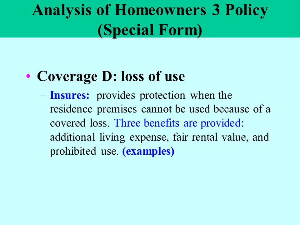 Analysis of Homeowners 3 Policy (Special Form) Coverage D: loss of use –Insures: provides protection when the residence premises cannot be used becaus