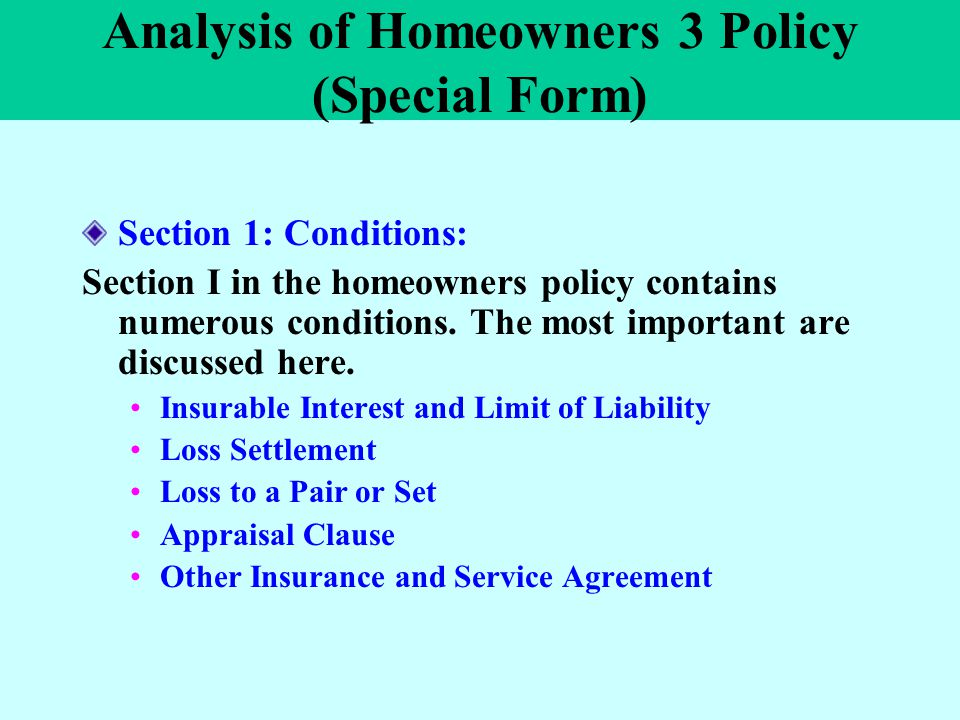 Analysis of Homeowners 3 Policy (Special Form) Section 1: Conditions: Section I in the homeowners policy contains numerous conditions. The most import