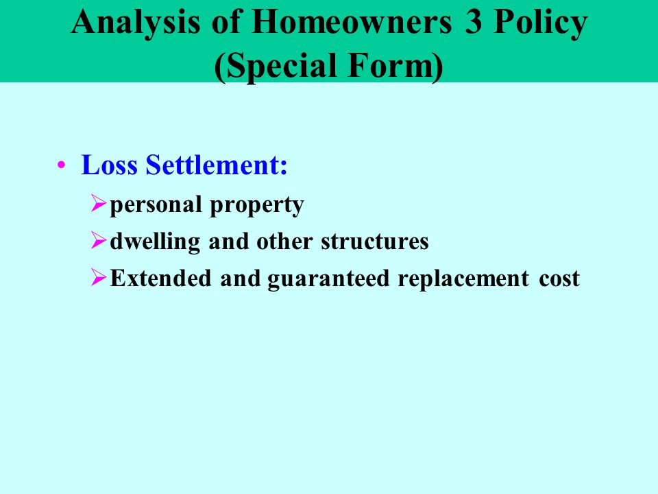 Analysis of Homeowners 3 Policy (Special Form) Loss Settlement:  personal property  dwelling and other structures  Extended and guaranteed replacem