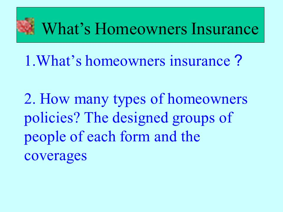1.What's homeowners insurance ? 2. How many types of homeowners policies? The designed groups of people of each form and the coverages What's Homeowne