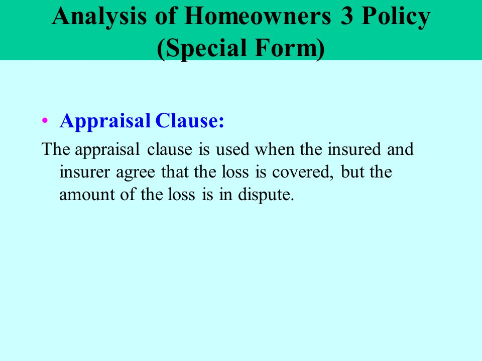 Analysis of Homeowners 3 Policy (Special Form) Appraisal Clause: The appraisal clause is used when the insured and insurer agree that the loss is cove