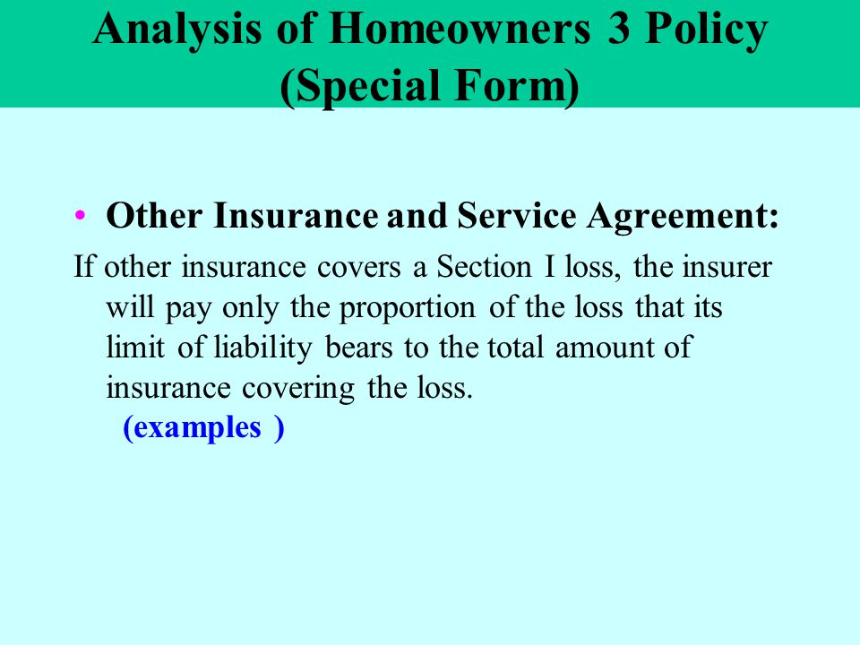 Analysis of Homeowners 3 Policy (Special Form) Other Insurance and Service Agreement: If other insurance covers a Section I loss, the insurer will pay