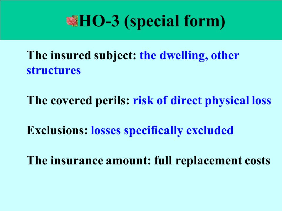 The insured subject: the dwelling, other structures The covered perils: risk of direct physical loss Exclusions: losses specifically excluded The insu