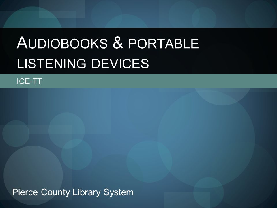ICE-TT A UDIOBOOKS & PORTABLE LISTENING DEVICES Pierce County Library System