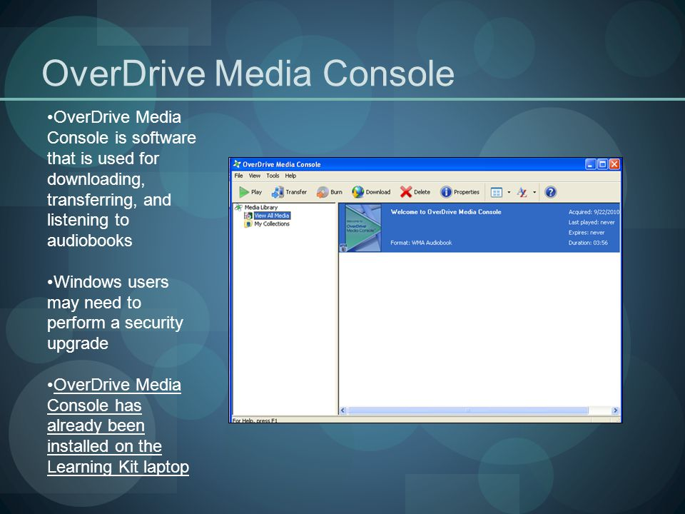OverDrive Media Console OverDrive Media Console is software that is used for downloading, transferring, and listening to audiobooks Windows users may need to perform a security upgrade OverDrive Media Console has already been installed on the Learning Kit laptop