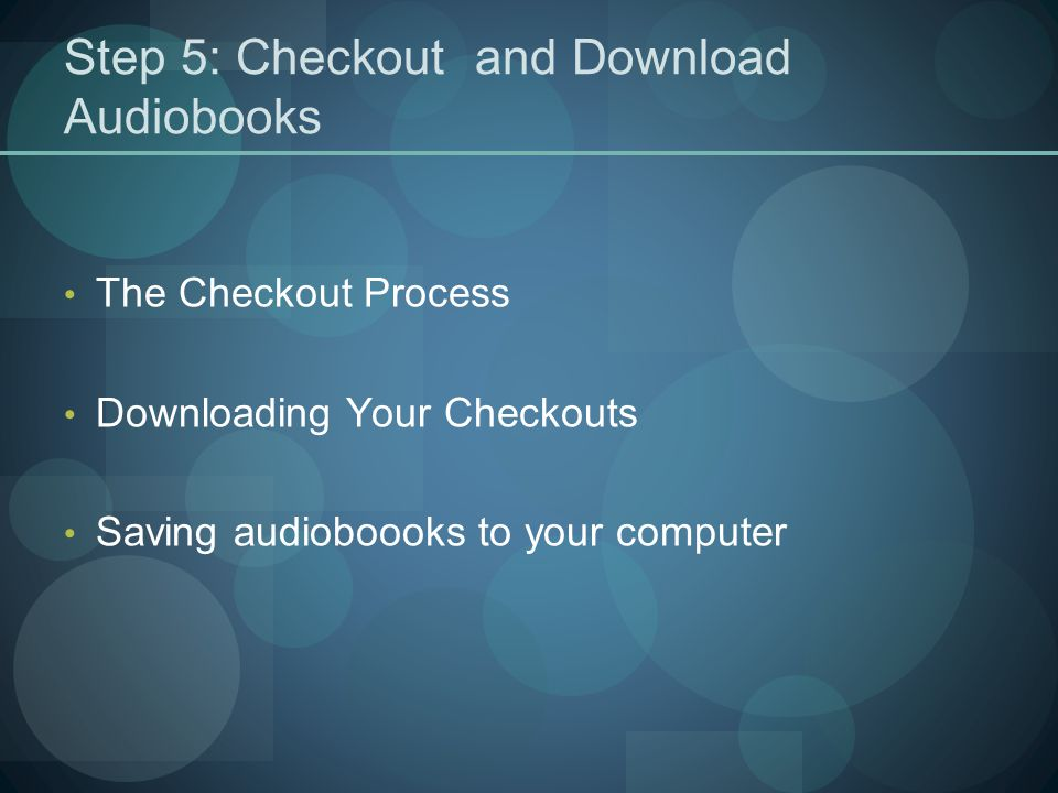 Step 5: Checkout and Download Audiobooks The Checkout Process Downloading Your Checkouts Saving audioboooks to your computer