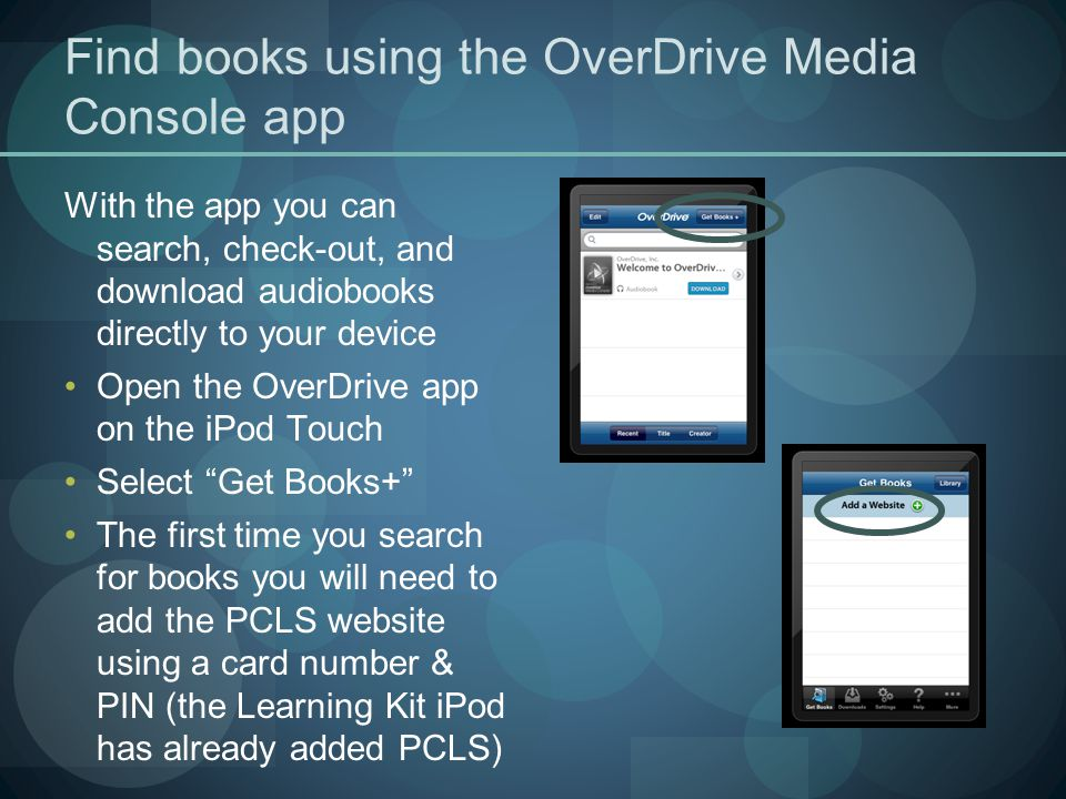 Find books using the OverDrive Media Console app With the app you can search, check-out, and download audiobooks directly to your device Open the OverDrive app on the iPod Touch Select Get Books+ The first time you search for books you will need to add the PCLS website using a card number & PIN (the Learning Kit iPod has already added PCLS)