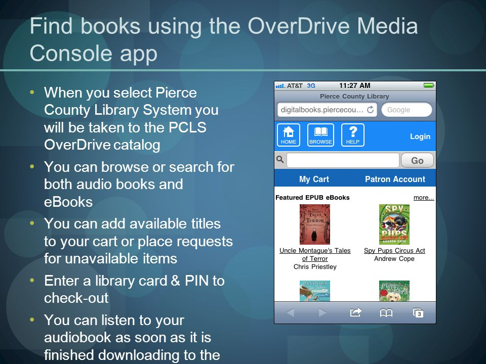 Find books using the OverDrive Media Console app When you select Pierce County Library System you will be taken to the PCLS OverDrive catalog You can