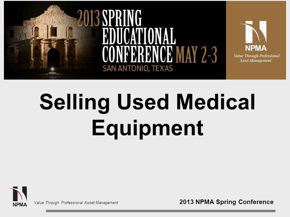 2013 NPMA Spring Conference Value Through Professional Asset Management Selling Used Medical Equipment Gary Quinn, CPPM University of Texas Southwestern Medical Center Dallas, Texas Greg Shattuck Shattuck and Associates LLC Austin, Texas