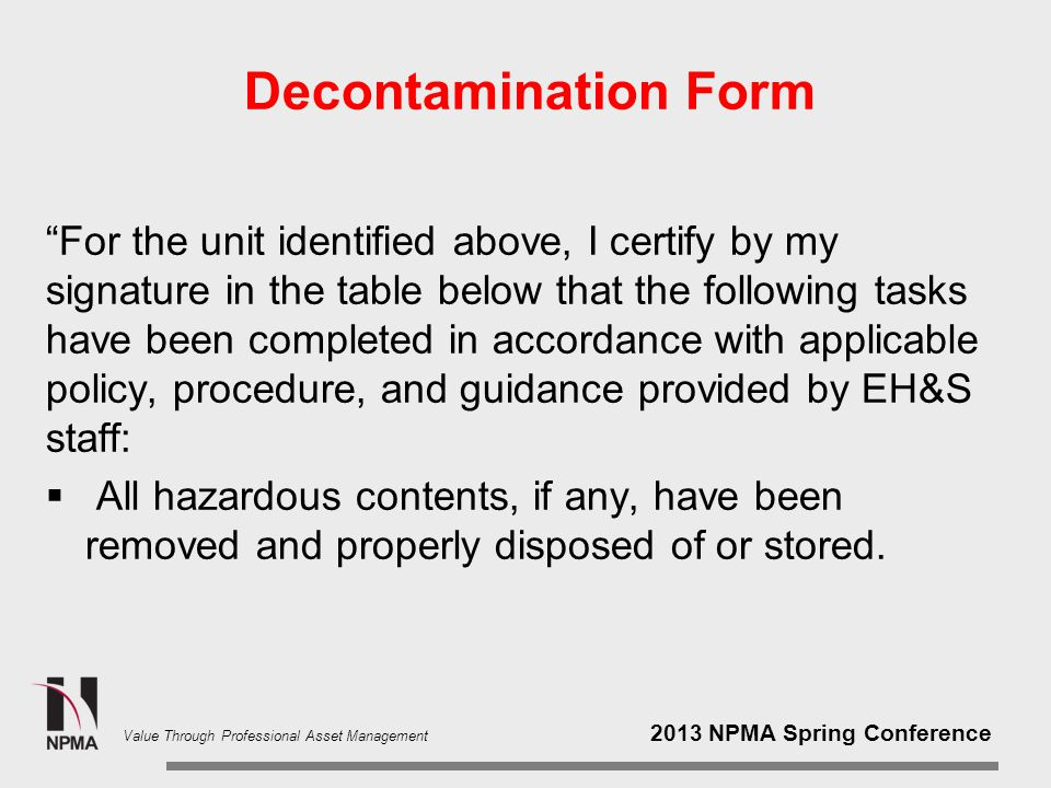 2013 NPMA Spring Conference Value Through Professional Asset Management Decontamination Form For the unit identified above, I certify by my signature in the table below that the following tasks have been completed in accordance with applicable policy, procedure, and guidance provided by EH&S staff:  All hazardous contents, if any, have been removed and properly disposed of or stored.