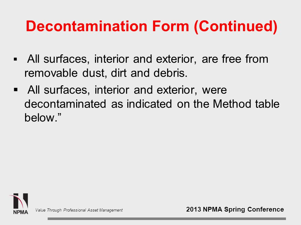 2013 NPMA Spring Conference Value Through Professional Asset Management Decontamination Form (Continued)  All surfaces, interior and exterior, are free from removable dust, dirt and debris.