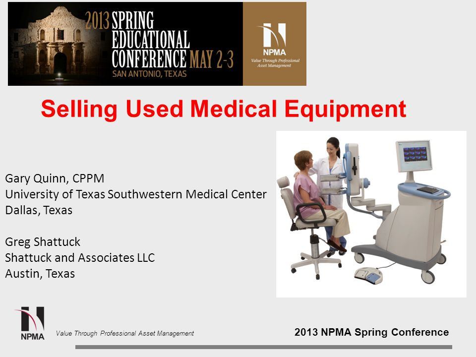 2013 NPMA Spring Conference Value Through Professional Asset Management Selling Used Medical Equipment Gary Quinn, CPPM University of Texas Southwestern Medical Center Dallas, Texas Greg Shattuck Shattuck and Associates LLC Austin, Texas
