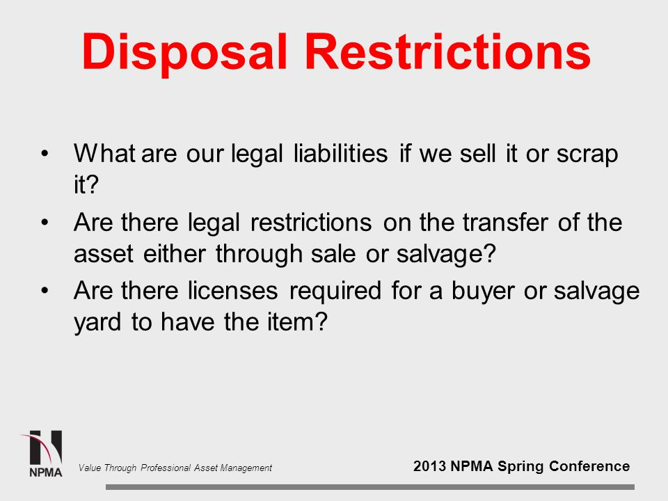 2013 NPMA Spring Conference Value Through Professional Asset Management Disposal Restrictions What are our legal liabilities if we sell it or scrap it.