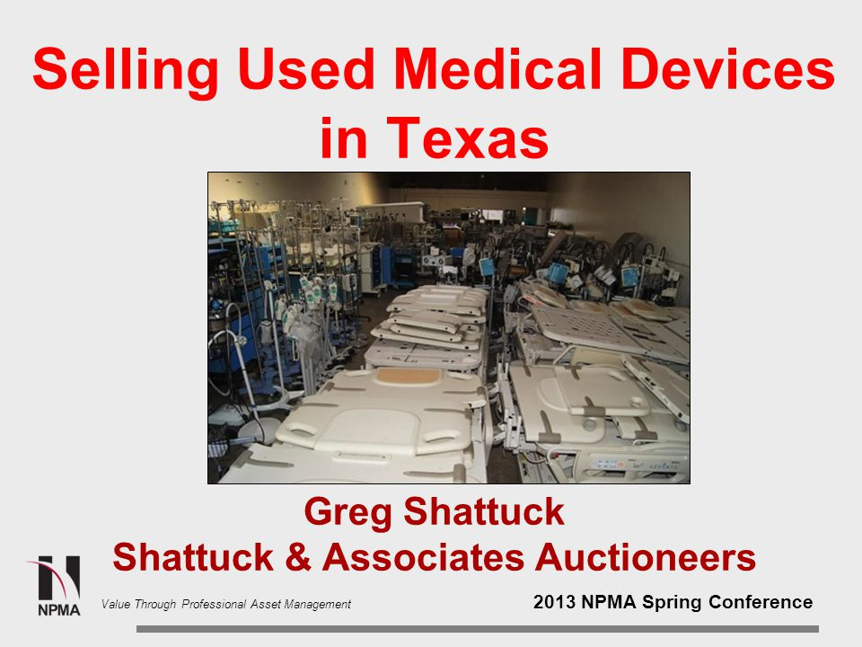 2013 NPMA Spring Conference Value Through Professional Asset Management Selling Used Medical Devices in Texas Greg Shattuck Shattuck & Associates Auctioneers